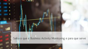 Saiba o que é Business Activity Monitoring e para que serve